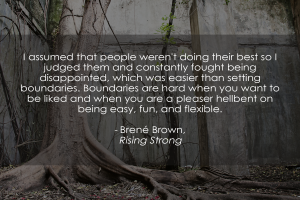 """I assumed that people weren't doing their best so I judged them and constantly fought being disappointed, which was easier than setting boundaries. Boundaries are hard when you want to be liked and when you are a pleaser hellbent on being easy, fun, and flexible."" - Rising Strong, Brené Brown"