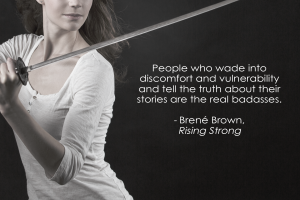 """People who wade into discomfort and vulnerability and tell the truth about their stories are the real badasses."" - Rising Strong, Brené Brown"