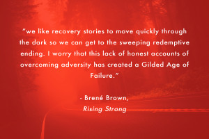"""we like recovery stories to move quickly through the dark so we can get to the sweeping redemptive ending. I worry that this lack of honest accounts of overcoming adversity has created a Gilded Age of Failure."" - Brené Brown, Rising Strong"