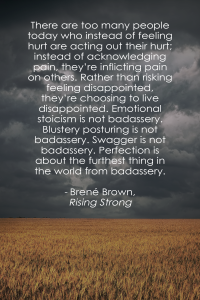 """There are too many people today who instead of feeling hurt are acting out their hurt; instead of acknowledging pain, they're inflicting pain on others. Rather than risking feeling disappointed, they're choosing to live disappointed. Emotional stoicism is not badassery. Blustery posturing is not badassery. Swagger is not badassery. Perfection is about the furthest thing in the world from badassery."" - Rising Strong, Brené Brown"