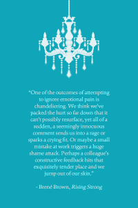 """One of the outcomes of attempting to ignore emotional pain is chandeliering. We think we've packed the hurt so far down that it can't possibly resurface, yet all of a sudden, a seemingly innocuous comment sends us into a rage or sparks a crying fit. Or maybe a small mistake at work triggers a huge shame attack. Perhaps a colleague's constructive feedback hits that exquisitely tender place and we jump out of our skin."" -Brené Brown, Rising Strong"