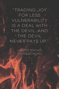 """Trading joy for less vulnerability is a deal with the devil. And the devil never pays up."" ―Brené Brown, Rising Strong"