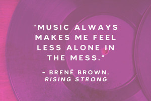 """Music always makes me feel less alone in the mess."" - Brené Brown, Rising Strong"