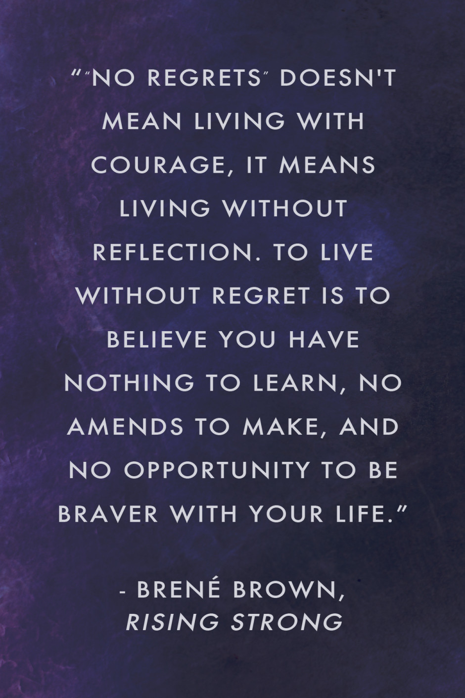 """ No regrets"" doesn't mean living with courage, it means living without reflection. To live without regret is to believe you have nothing to learn, no amends to make, and no opportunity to be braver with your life."" Brené Brown, Rising Strong"